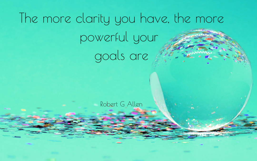 """Clarity – """"The more clarity you have, the more powerful your goals are.""""*"""